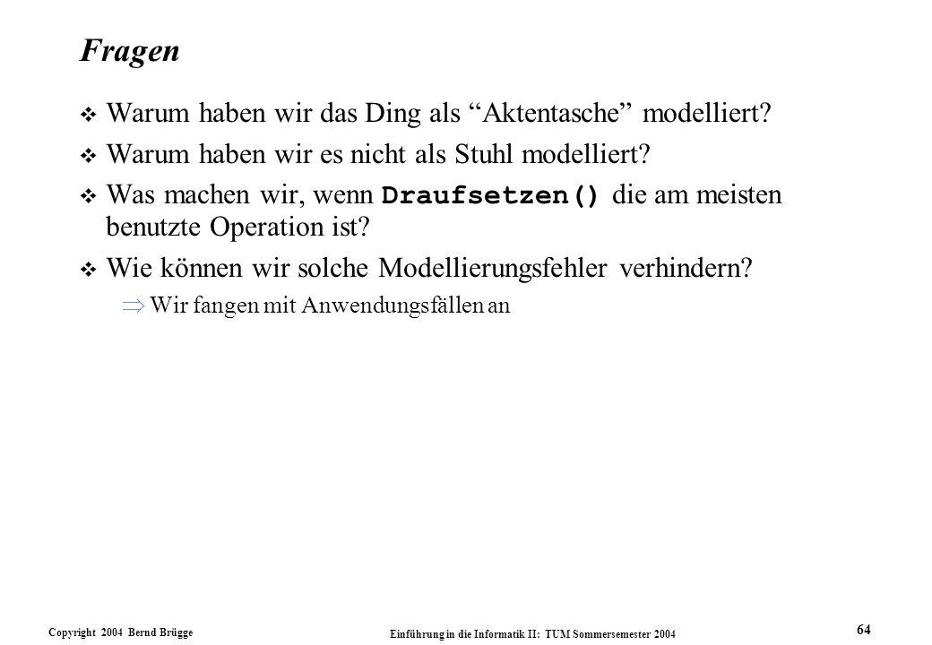 Copyright 2004 Bernd Brügge Einführung in die Informatik II: TUM Sommersemester 2004 64 Fragen v Warum haben wir das Ding als Aktentasche modelliert?