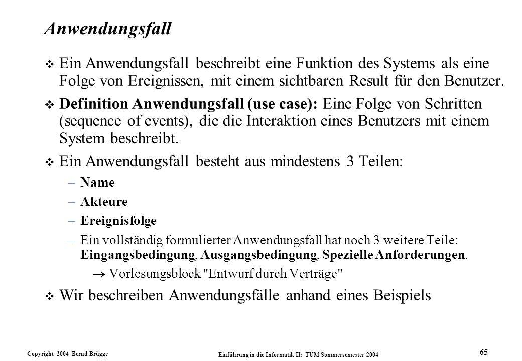 Copyright 2004 Bernd Brügge Einführung in die Informatik II: TUM Sommersemester 2004 65 Anwendungsfall v Ein Anwendungsfall beschreibt eine Funktion d