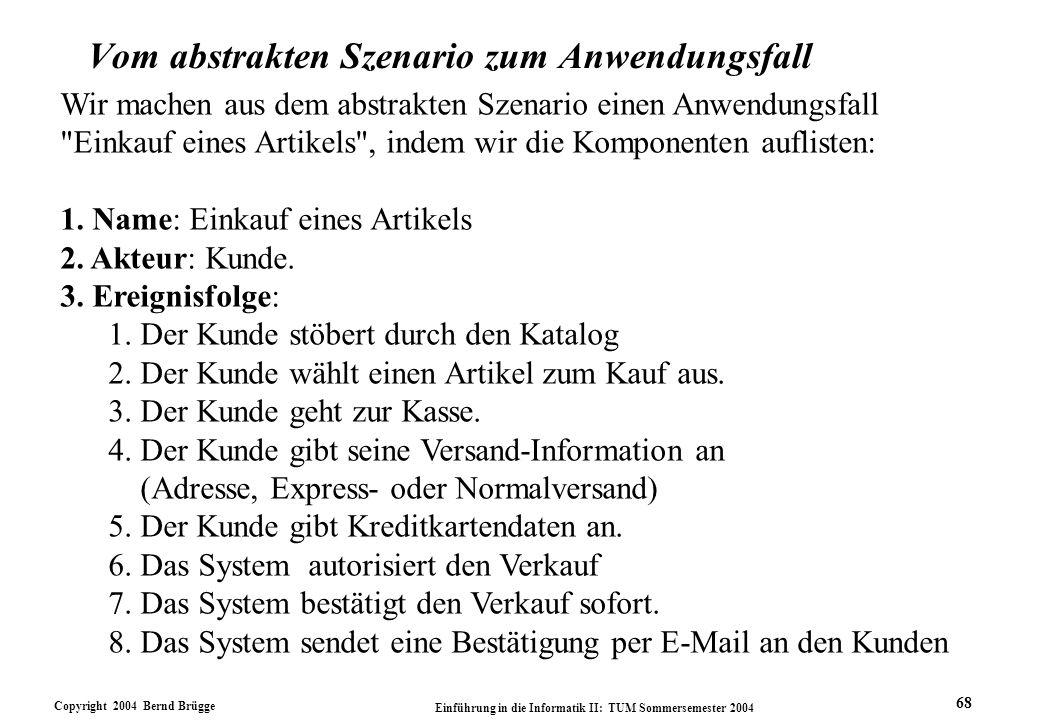 Copyright 2004 Bernd Brügge Einführung in die Informatik II: TUM Sommersemester 2004 68 Wir machen aus dem abstrakten Szenario einen Anwendungsfall