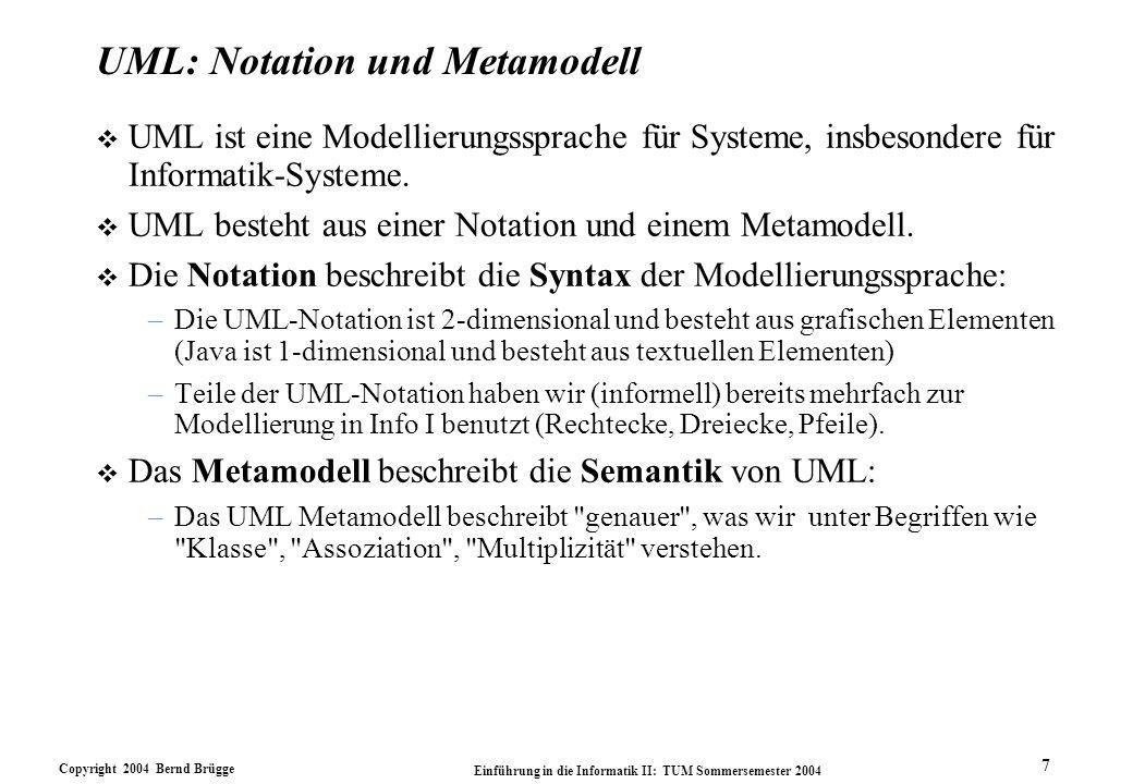 Copyright 2004 Bernd Brügge Einführung in die Informatik II: TUM Sommersemester 2004 7 UML: Notation und Metamodell v UML ist eine Modellierungssprach