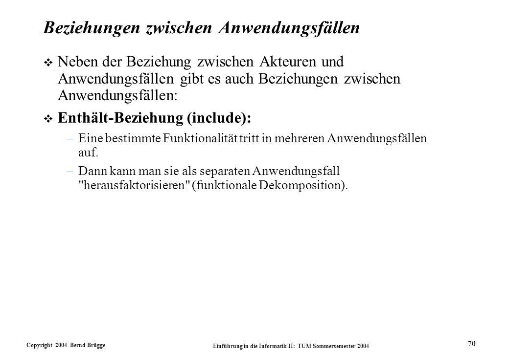 Copyright 2004 Bernd Brügge Einführung in die Informatik II: TUM Sommersemester 2004 70 Beziehungen zwischen Anwendungsfällen v Neben der Beziehung zw