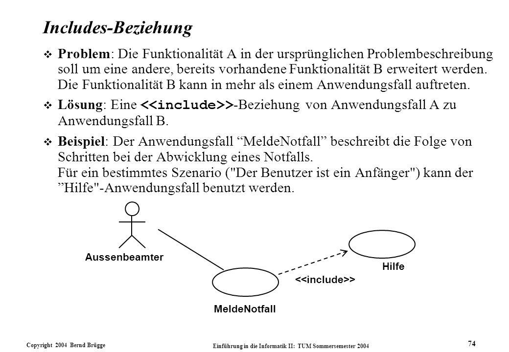Copyright 2004 Bernd Brügge Einführung in die Informatik II: TUM Sommersemester 2004 74 Includes-Beziehung v Problem: Die Funktionalität A in der ursp