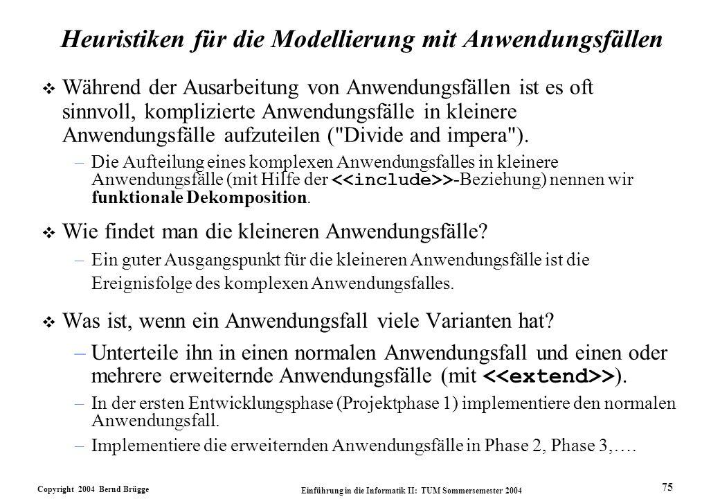 Copyright 2004 Bernd Brügge Einführung in die Informatik II: TUM Sommersemester 2004 75 Heuristiken für die Modellierung mit Anwendungsfällen v Währen