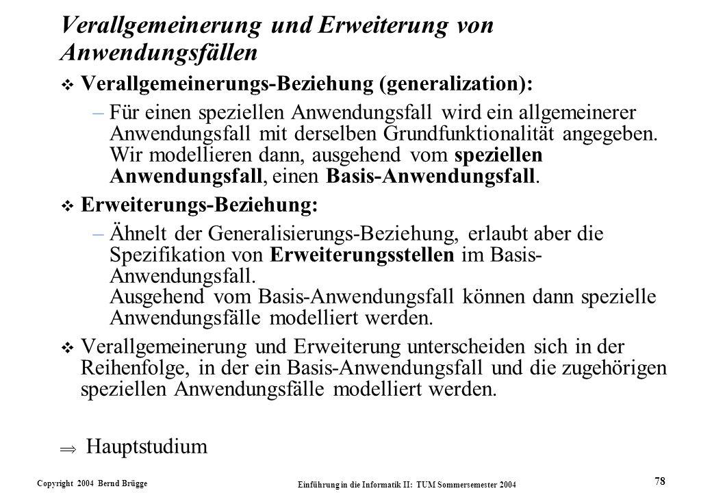Copyright 2004 Bernd Brügge Einführung in die Informatik II: TUM Sommersemester 2004 78 Verallgemeinerung und Erweiterung von Anwendungsfällen v Veral
