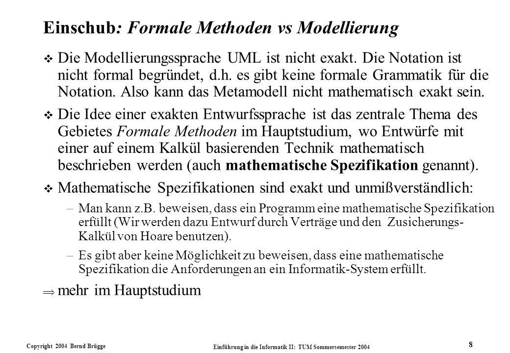 Copyright 2004 Bernd Brügge Einführung in die Informatik II: TUM Sommersemester 2004 8 Einschub: Formale Methoden vs Modellierung v Die Modellierungss