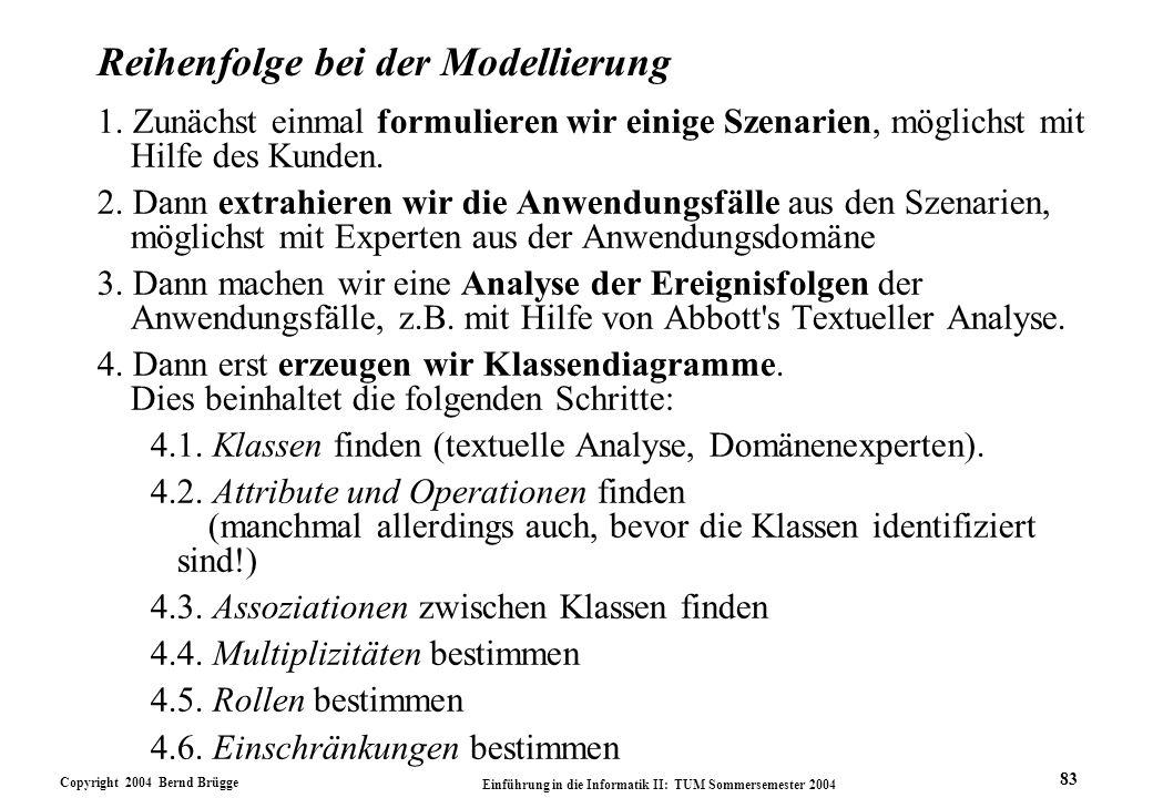 Copyright 2004 Bernd Brügge Einführung in die Informatik II: TUM Sommersemester 2004 83 Reihenfolge bei der Modellierung 1. Zunächst einmal formuliere