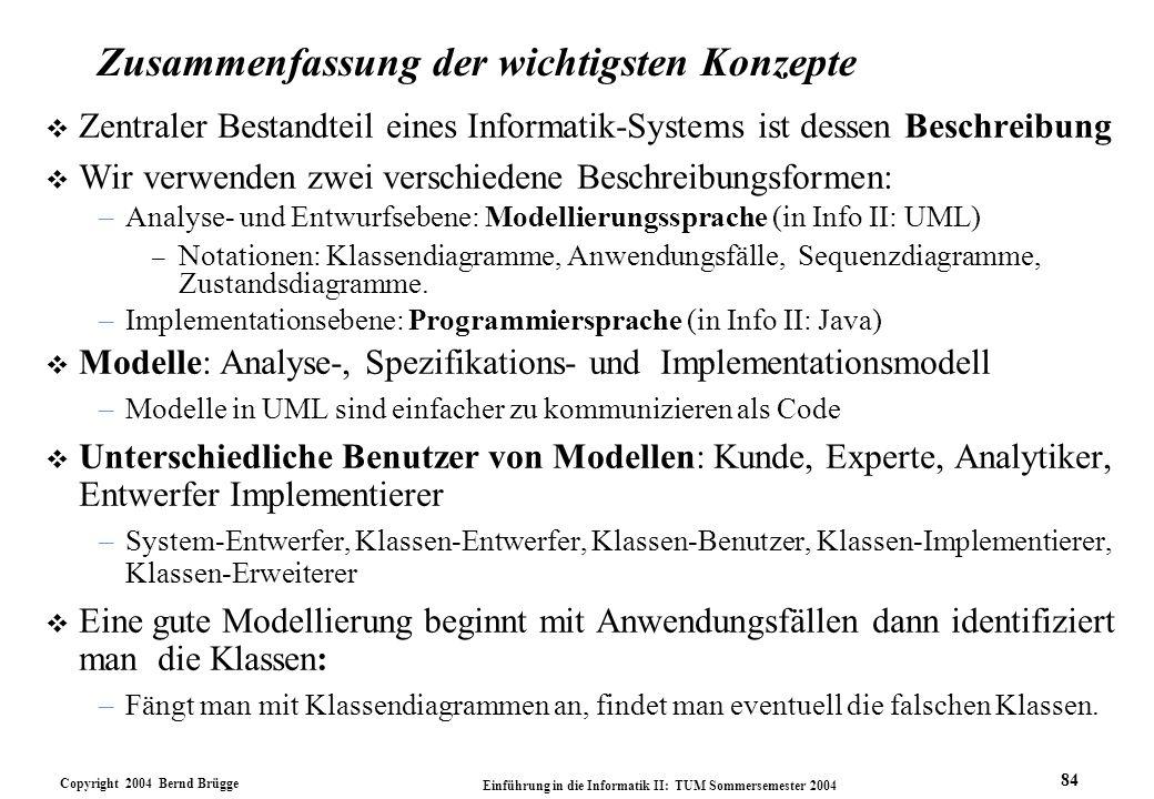 Copyright 2004 Bernd Brügge Einführung in die Informatik II: TUM Sommersemester 2004 84 Zusammenfassung der wichtigsten Konzepte v Zentraler Bestandte