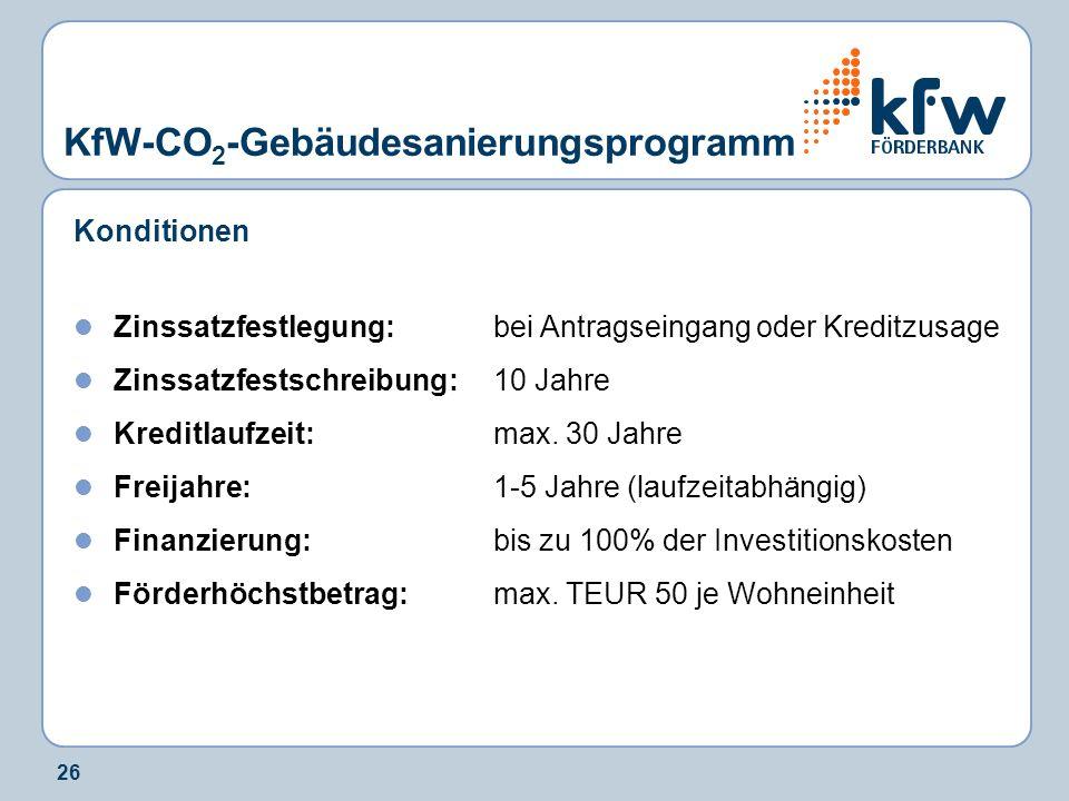 26 KfW-CO 2 -Gebäudesanierungsprogramm Konditionen Zinssatzfestlegung:bei Antragseingang oder Kreditzusage Zinssatzfestschreibung:10 Jahre Kreditlaufz