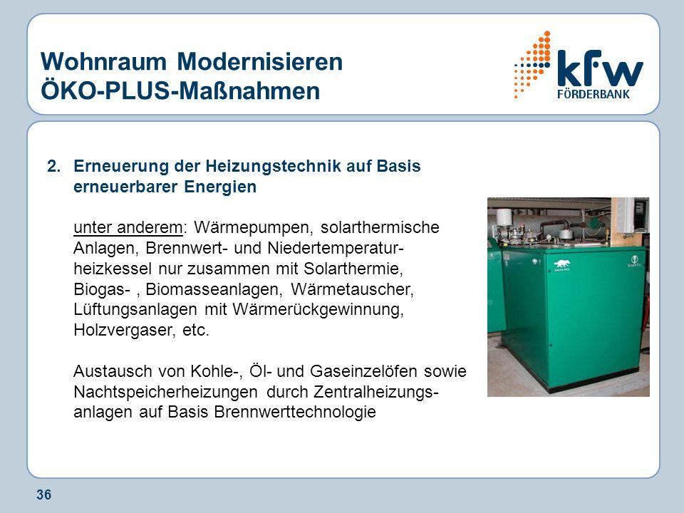 36 Wohnraum Modernisieren ÖKO-PLUS-Maßnahmen 2.Erneuerung der Heizungstechnik auf Basis erneuerbarer Energien unter anderem: Wärmepumpen, solarthermis