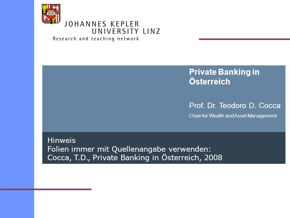 Private Banking in Österreich Prof. Dr. Teodoro D. Cocca Chair for Wealth and Asset Management Hinweis Folien immer mit Quellenangabe verwenden: Cocca