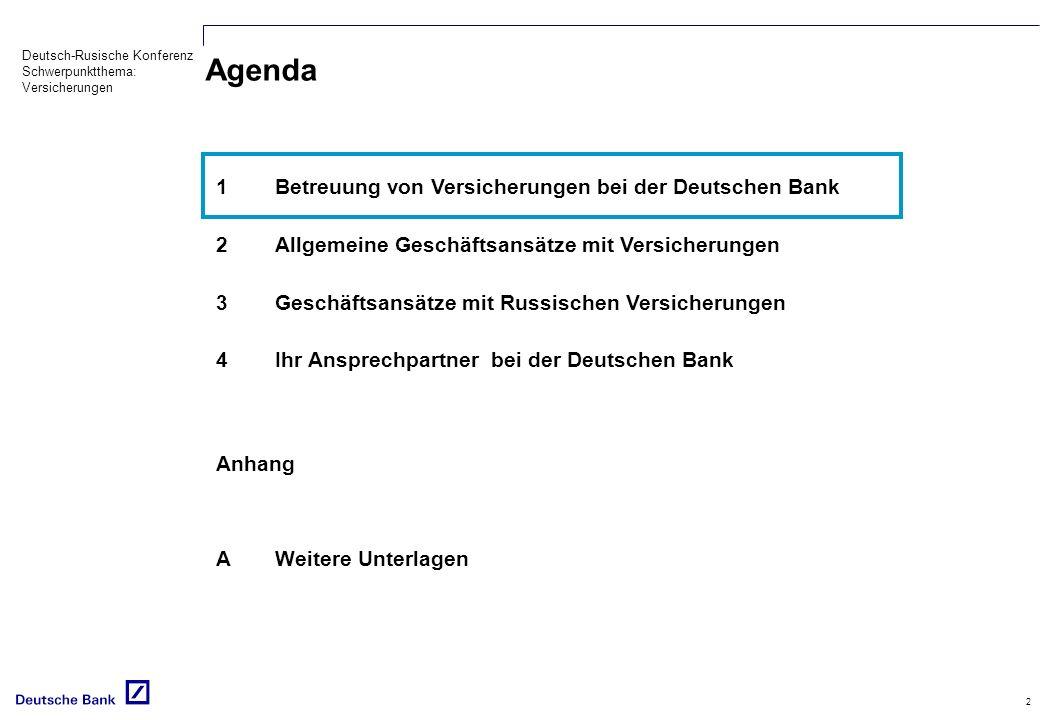Deutsch-Rusische Konferenz Schwerpunktthema: Versicherungen 2 Agenda 1Betreuung von Versicherungen bei der Deutschen Bank 2Allgemeine Geschäftsansätze mit Versicherungen 3Geschäftsansätze mit Russischen Versicherungen 4Ihr Ansprechpartner bei der Deutschen Bank Anhang AWeitere Unterlagen