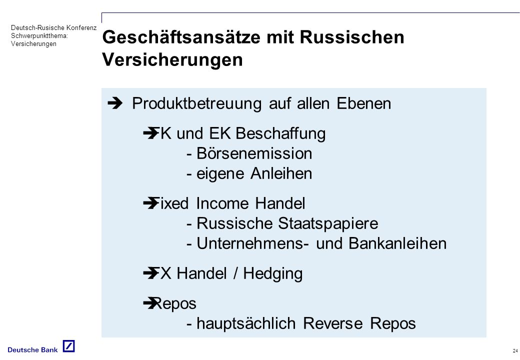 Deutsch-Rusische Konferenz Schwerpunktthema: Versicherungen 24 Geschäftsansätze mit Russischen Versicherungen Produktbetreuung auf allen Ebenen FK und EK Beschaffung - Börsenemission - eigene Anleihen Fixed Income Handel - Russische Staatspapiere - Unternehmens- und Bankanleihen FX Handel / Hedging Repos - hauptsächlich Reverse Repos