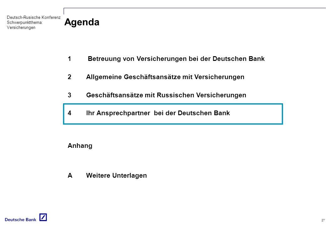 Deutsch-Rusische Konferenz Schwerpunktthema: Versicherungen 27 Agenda 1Betreuung von Versicherungen bei der Deutschen Bank 2Allgemeine Geschäftsansätze mit Versicherungen 3Geschäftsansätze mit Russischen Versicherungen 4Ihr Ansprechpartner bei der Deutschen Bank Anhang AWeitere Unterlagen