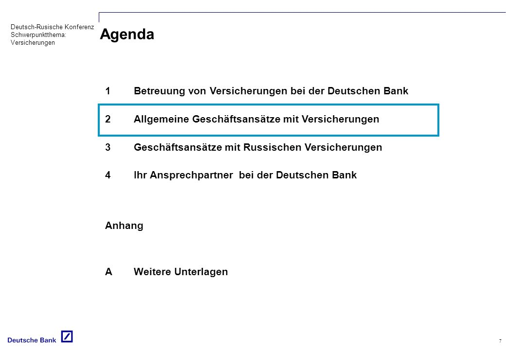 Deutsch-Rusische Konferenz Schwerpunktthema: Versicherungen 7 Agenda 1Betreuung von Versicherungen bei der Deutschen Bank 2Allgemeine Geschäftsansätze mit Versicherungen 3Geschäftsansätze mit Russischen Versicherungen 4Ihr Ansprechpartner bei der Deutschen Bank Anhang AWeitere Unterlagen