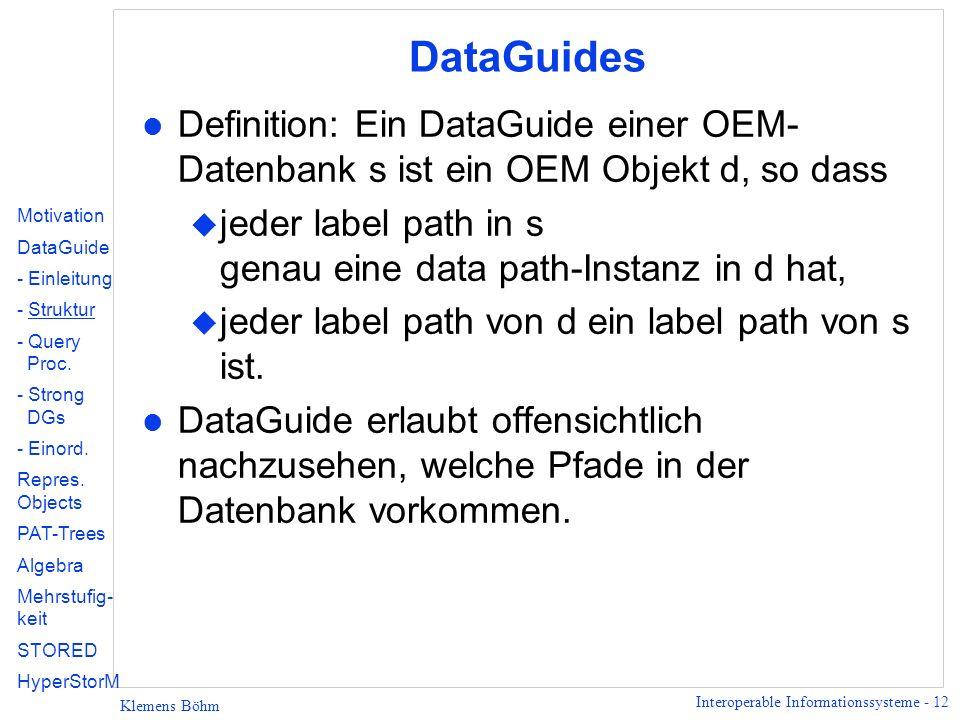 Interoperable Informationssysteme - 12 Klemens Böhm DataGuides l Definition: Ein DataGuide einer OEM- Datenbank s ist ein OEM Objekt d, so dass u jede