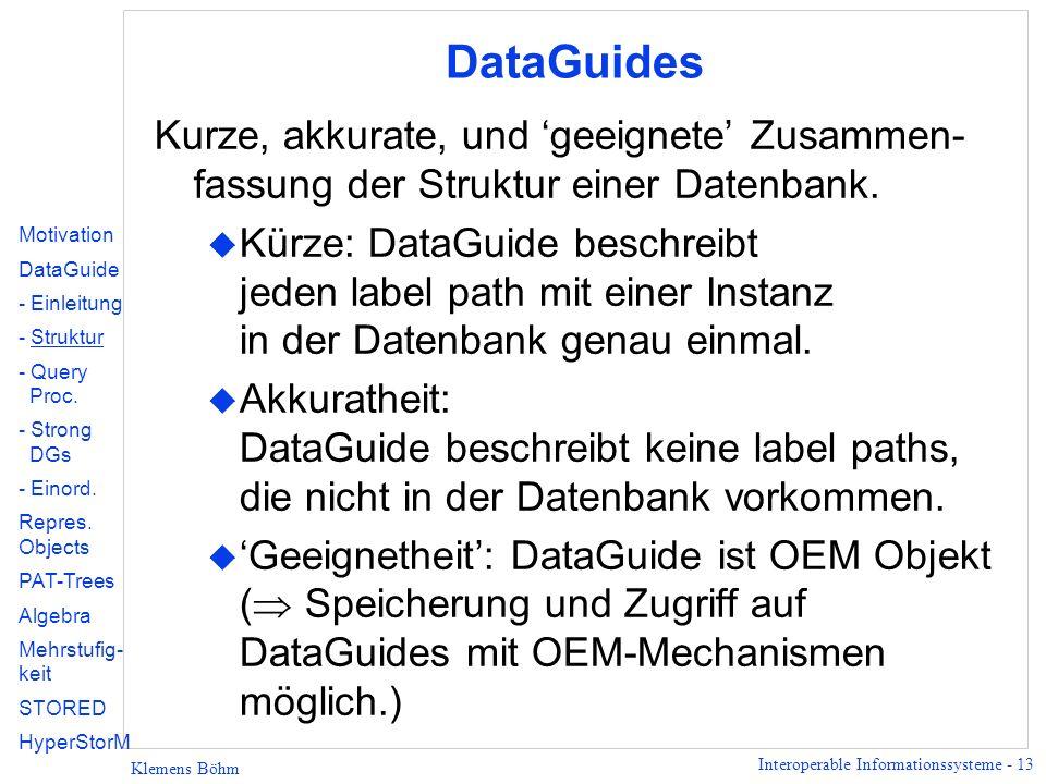 Interoperable Informationssysteme - 13 Klemens Böhm DataGuides Kurze, akkurate, und geeignete Zusammen- fassung der Struktur einer Datenbank. u Kürze: