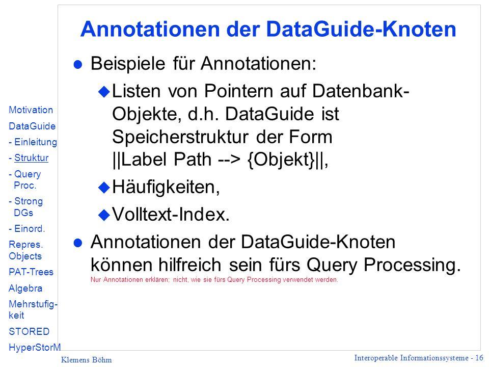 Interoperable Informationssysteme - 16 Klemens Böhm Annotationen der DataGuide-Knoten l Beispiele für Annotationen: u Listen von Pointern auf Datenban
