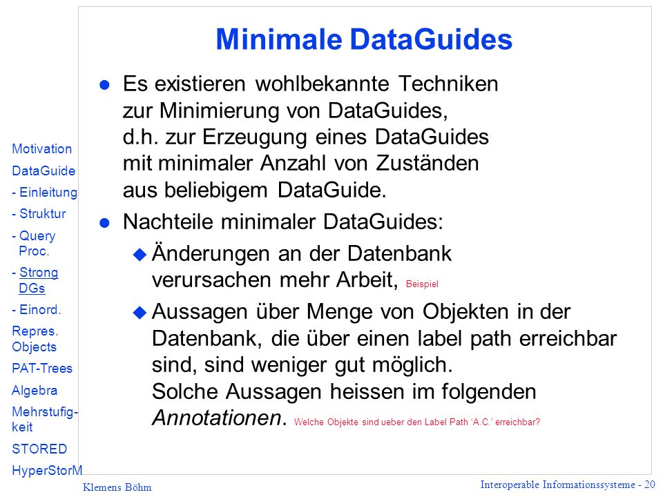 Interoperable Informationssysteme - 20 Klemens Böhm Minimale DataGuides l Es existieren wohlbekannte Techniken zur Minimierung von DataGuides, d.h. zu