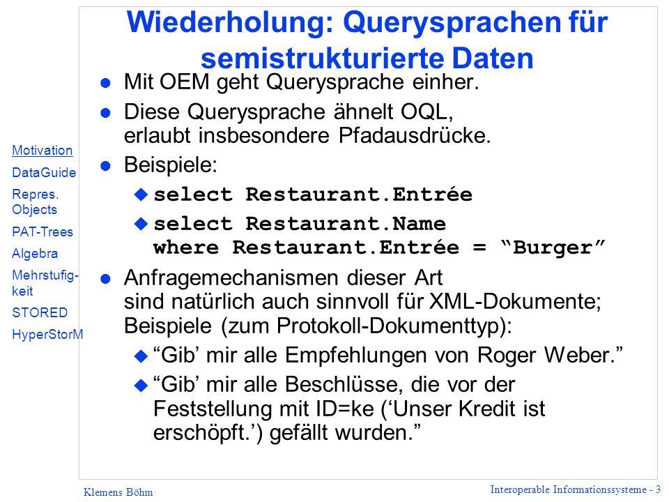 Interoperable Informationssysteme - 4 Klemens Böhm Evaluierung von Queries über semistrukturierten Daten l Problem: u Effiziente Evaluierung von Anfragen mit Pfadausdrücken, u Inspektion aller Dokumente i.a.
