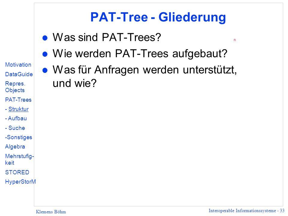 Interoperable Informationssysteme - 33 Klemens Böhm PAT-Tree - Gliederung l Was sind PAT-Trees? n l Wie werden PAT-Trees aufgebaut? l Was für Anfragen