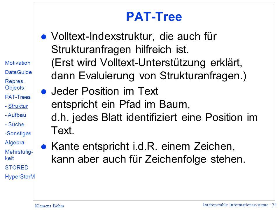 Interoperable Informationssysteme - 34 Klemens Böhm PAT-Tree l Volltext-Indexstruktur, die auch für Strukturanfragen hilfreich ist. (Erst wird Volltex