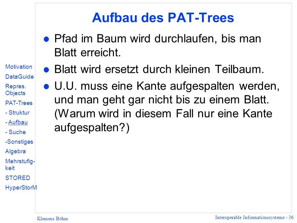 Interoperable Informationssysteme - 36 Klemens Böhm Aufbau des PAT-Trees l Pfad im Baum wird durchlaufen, bis man Blatt erreicht. l Blatt wird ersetzt