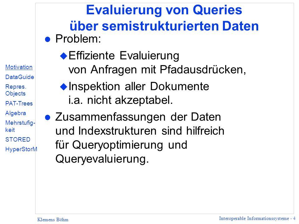 Interoperable Informationssysteme - 4 Klemens Böhm Evaluierung von Queries über semistrukturierten Daten l Problem: u Effiziente Evaluierung von Anfra