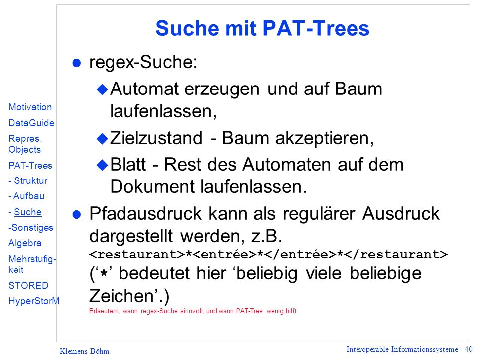 Interoperable Informationssysteme - 40 Klemens Böhm Suche mit PAT-Trees l regex-Suche: u Automat erzeugen und auf Baum laufenlassen, u Zielzustand - B