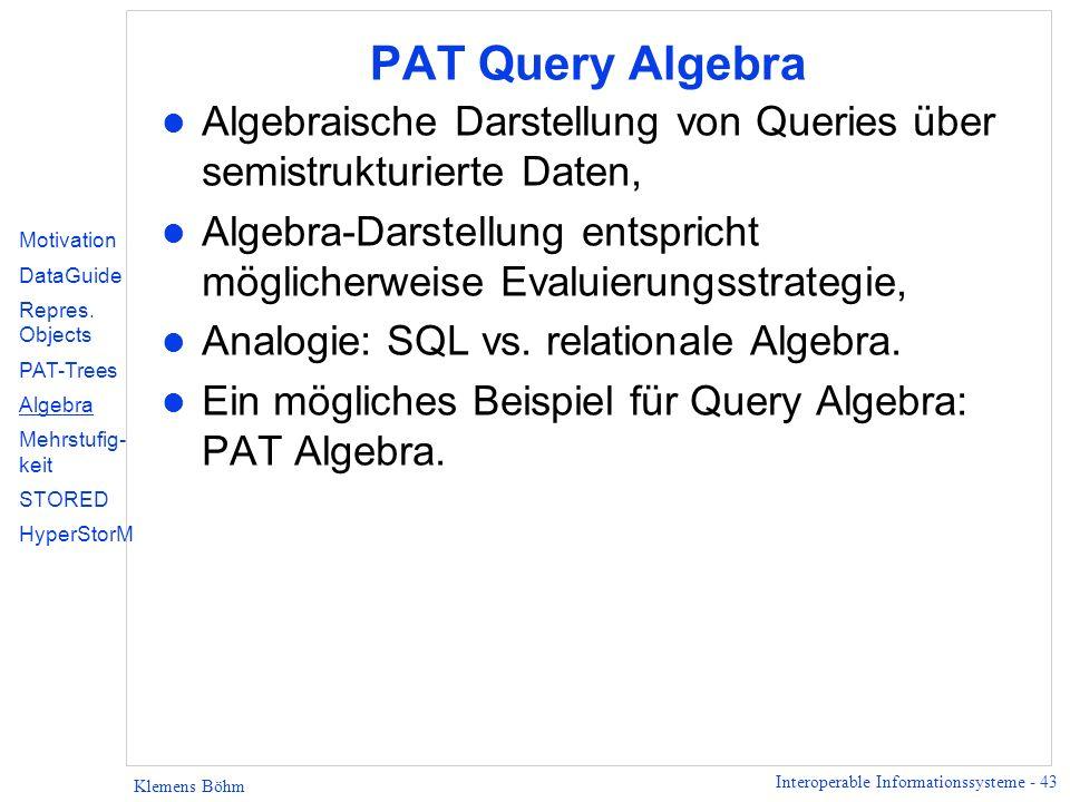 Interoperable Informationssysteme - 43 Klemens Böhm PAT Query Algebra l Algebraische Darstellung von Queries über semistrukturierte Daten, l Algebra-D