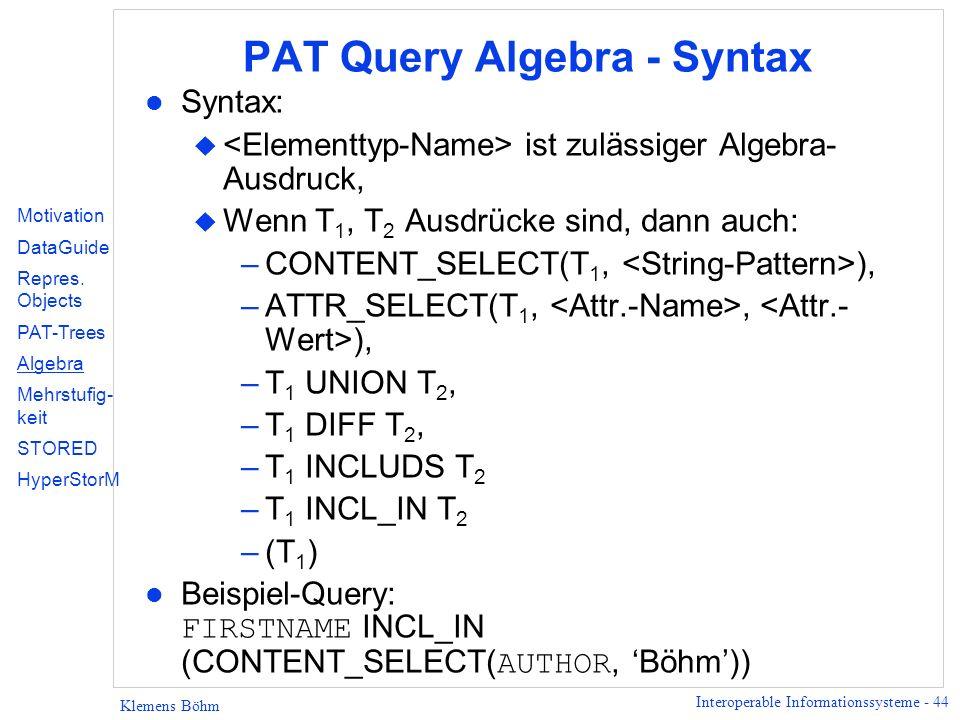 Interoperable Informationssysteme - 44 Klemens Böhm PAT Query Algebra - Syntax l Syntax: u ist zulässiger Algebra- Ausdruck, u Wenn T 1, T 2 Ausdrücke