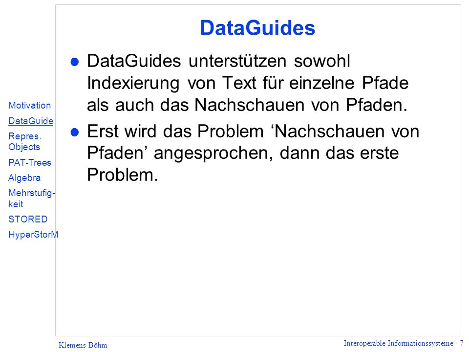 Interoperable Informationssysteme - 68 Klemens Böhm Storage Queries (Fortsetzung) Beispiel: M2 =FROM Audit.taxpayer: $X {name[1]: $N, audited[1]: $A1, OPT{audited[2]: $A2}} STORE Taxpr2($N, $A1, $A2) Objekt kann mehrere ausgehende Kanten mit gleichem Label haben.