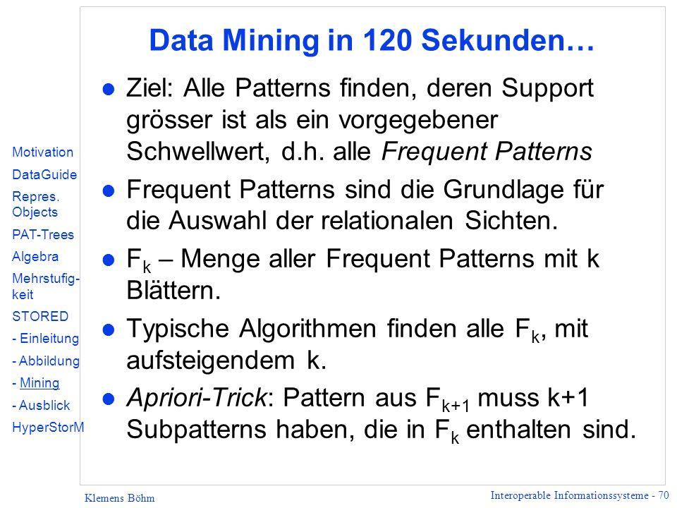 Interoperable Informationssysteme - 70 Klemens Böhm Data Mining in 120 Sekunden… l Ziel: Alle Patterns finden, deren Support grösser ist als ein vorge