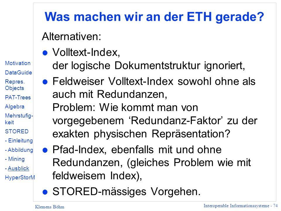 Interoperable Informationssysteme - 74 Klemens Böhm Was machen wir an der ETH gerade? Alternativen: l Volltext-Index, der logische Dokumentstruktur ig