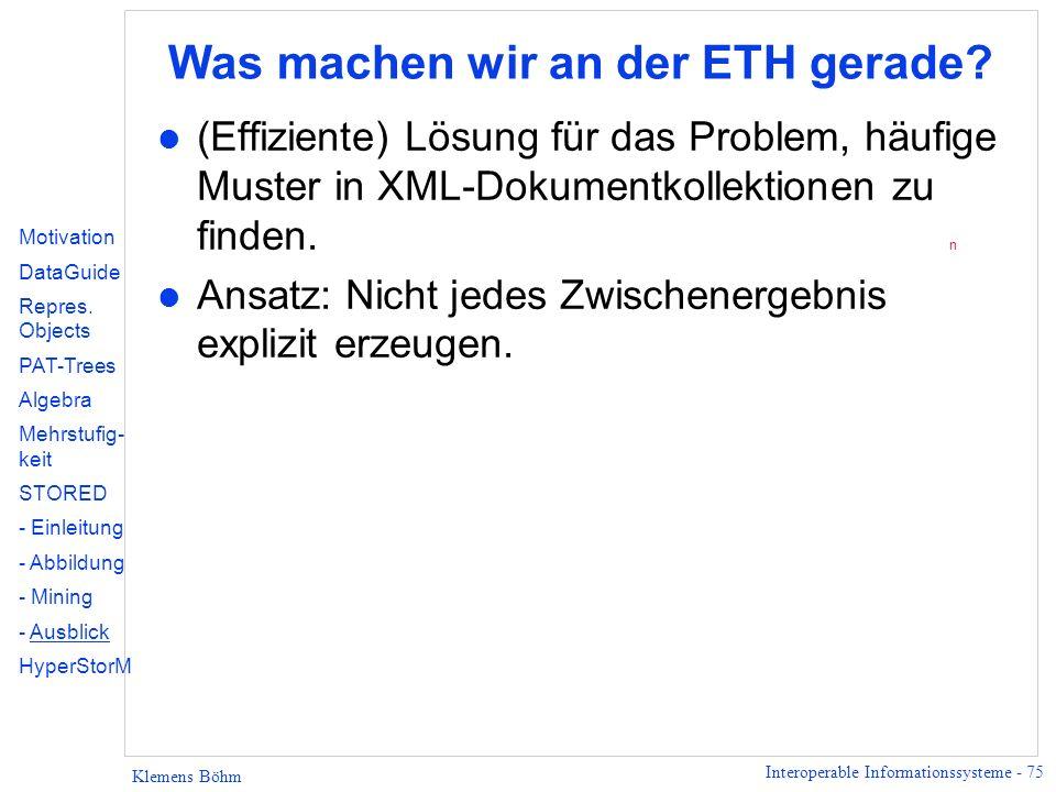 Interoperable Informationssysteme - 75 Klemens Böhm Was machen wir an der ETH gerade? l (Effiziente) Lösung für das Problem, häufige Muster in XML-Dok