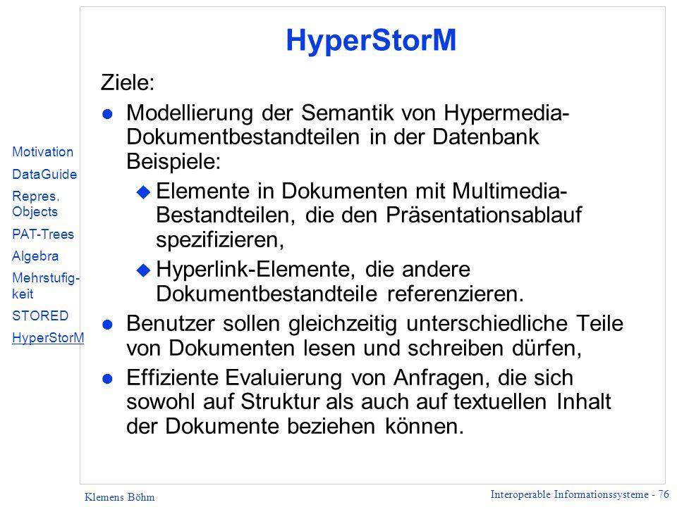 Interoperable Informationssysteme - 76 Klemens Böhm HyperStorM Ziele: l Modellierung der Semantik von Hypermedia- Dokumentbestandteilen in der Datenba