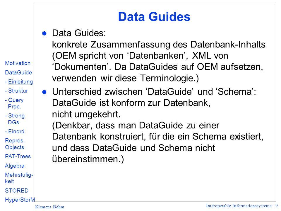Interoperable Informationssysteme - 40 Klemens Böhm Suche mit PAT-Trees l regex-Suche: u Automat erzeugen und auf Baum laufenlassen, u Zielzustand - Baum akzeptieren, u Blatt - Rest des Automaten auf dem Dokument laufenlassen.