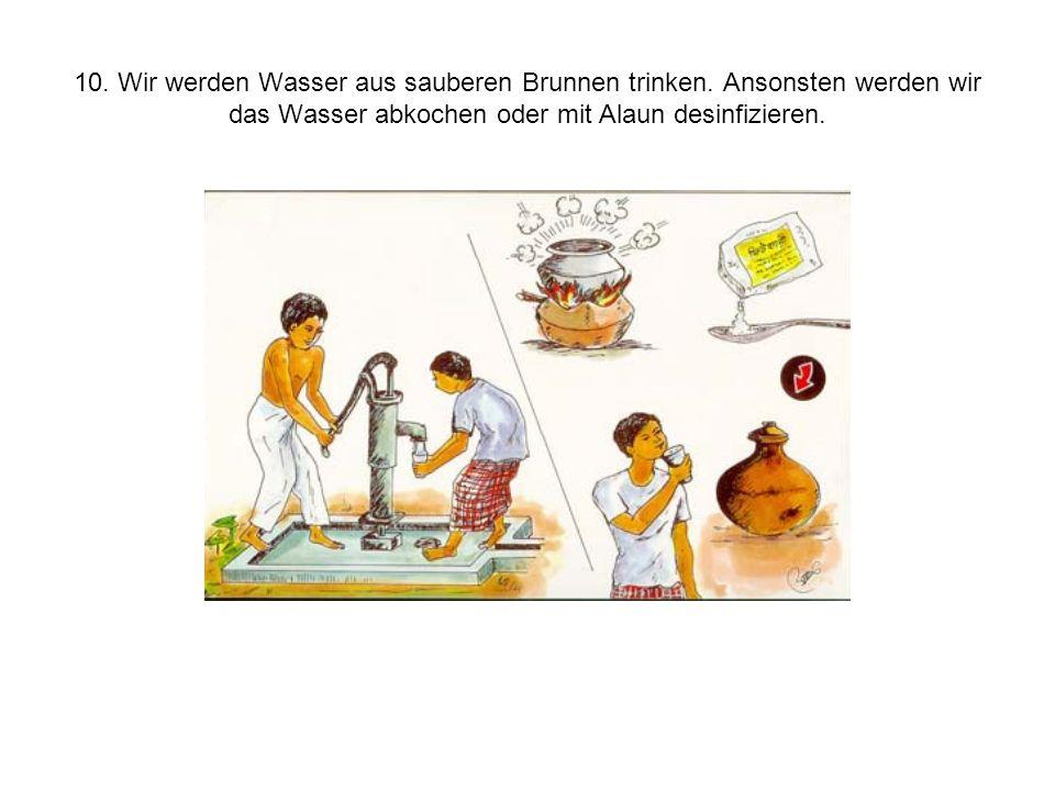 10. Wir werden Wasser aus sauberen Brunnen trinken. Ansonsten werden wir das Wasser abkochen oder mit Alaun desinfizieren.
