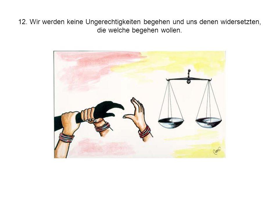 12. Wir werden keine Ungerechtigkeiten begehen und uns denen widersetzten, die welche begehen wollen.