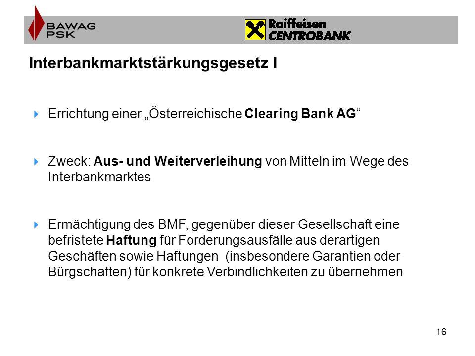 16 Interbankmarktstärkungsgesetz I Errichtung einer Österreichische Clearing Bank AG Zweck: Aus- und Weiterverleihung von Mitteln im Wege des Interbankmarktes Ermächtigung des BMF, gegenüber dieser Gesellschaft eine befristete Haftung für Forderungsausfälle aus derartigen Geschäften sowie Haftungen (insbesondere Garantien oder Bürgschaften) für konkrete Verbindlichkeiten zu übernehmen