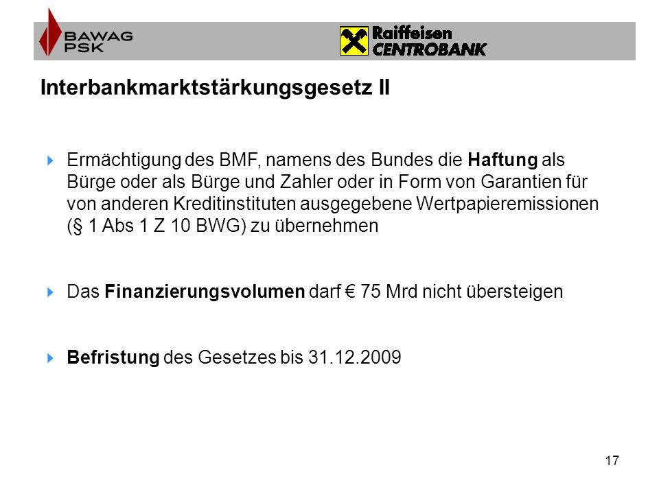 17 Interbankmarktstärkungsgesetz II Ermächtigung des BMF, namens des Bundes die Haftung als Bürge oder als Bürge und Zahler oder in Form von Garantien für von anderen Kreditinstituten ausgegebene Wertpapieremissionen (§ 1 Abs 1 Z 10 BWG) zu übernehmen Das Finanzierungsvolumen darf 75 Mrd nicht übersteigen Befristung des Gesetzes bis 31.12.2009