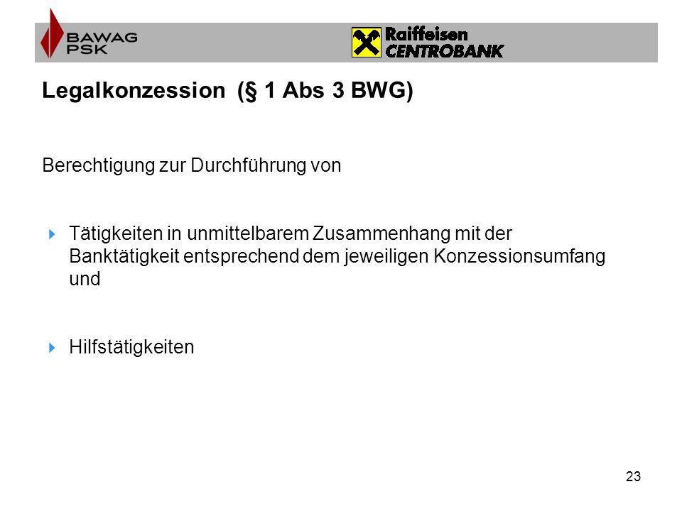 23 Legalkonzession (§ 1 Abs 3 BWG) Berechtigung zur Durchführung von Tätigkeiten in unmittelbarem Zusammenhang mit der Banktätigkeit entsprechend dem jeweiligen Konzessionsumfang und Hilfstätigkeiten