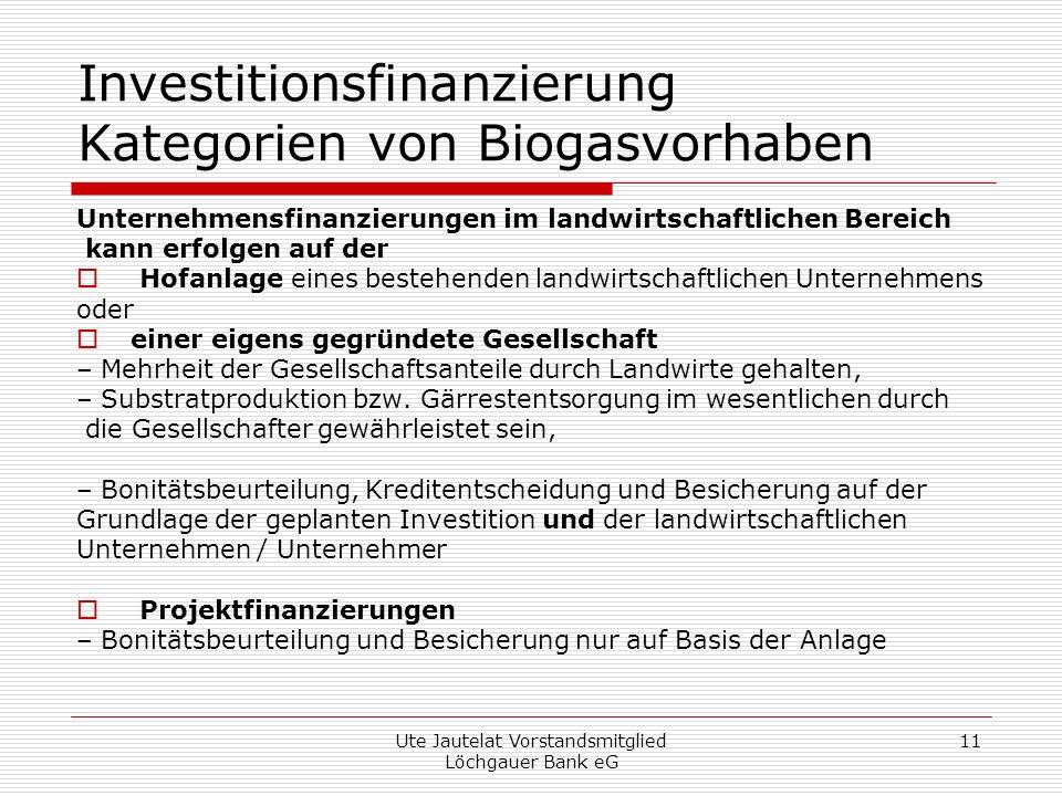 Ute Jautelat Vorstandsmitglied Löchgauer Bank eG 11 Investitionsfinanzierung Kategorien von Biogasvorhaben Unternehmensfinanzierungen im landwirtschaftlichen Bereich kann erfolgen auf der Hofanlage eines bestehenden landwirtschaftlichen Unternehmens oder einer eigens gegründete Gesellschaft – Mehrheit der Gesellschaftsanteile durch Landwirte gehalten, – Substratproduktion bzw.