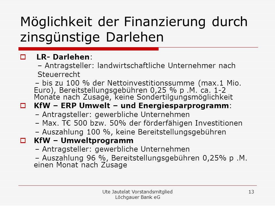 Ute Jautelat Vorstandsmitglied Löchgauer Bank eG 13 Möglichkeit der Finanzierung durch zinsgünstige Darlehen LR- Darlehen: – Antragsteller: landwirtschaftliche Unternehmer nach Steuerrecht – bis zu 100 % der Nettoinvestitionssumme (max.1 Mio.