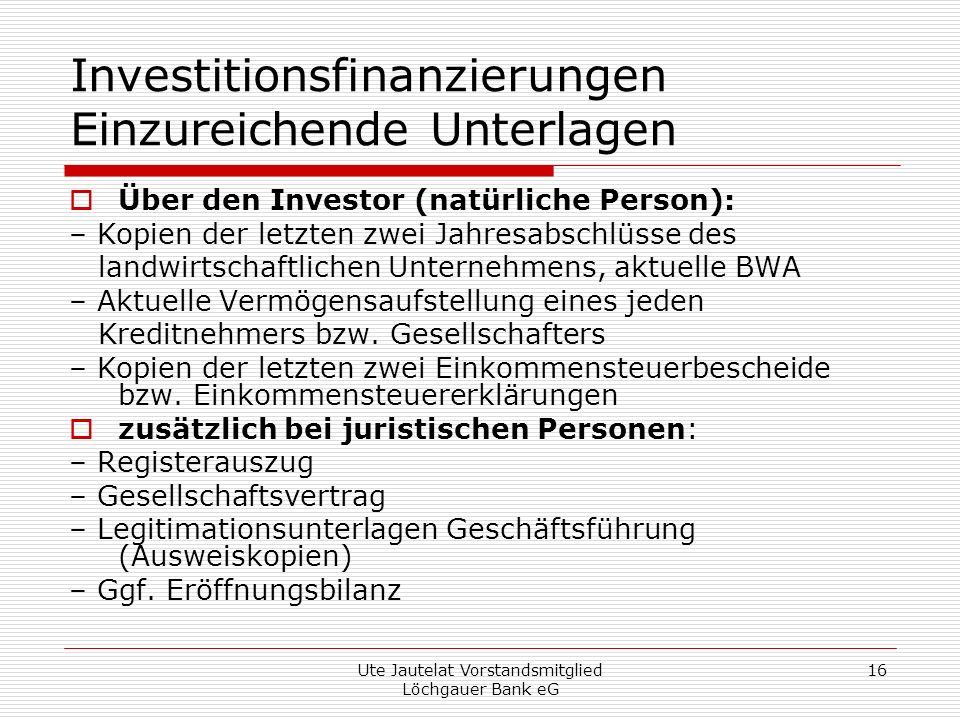 Ute Jautelat Vorstandsmitglied Löchgauer Bank eG 16 Investitionsfinanzierungen Einzureichende Unterlagen Über den Investor (natürliche Person): – Kopien der letzten zwei Jahresabschlüsse des landwirtschaftlichen Unternehmens, aktuelle BWA – Aktuelle Vermögensaufstellung eines jeden Kreditnehmers bzw.
