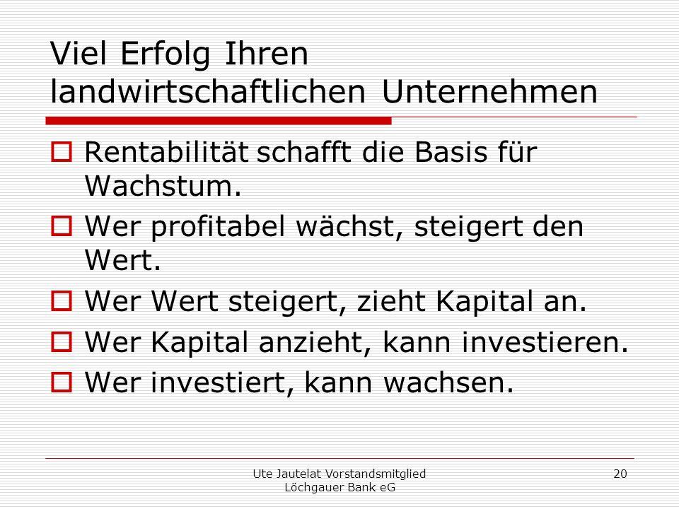 Ute Jautelat Vorstandsmitglied Löchgauer Bank eG 20 Viel Erfolg Ihren landwirtschaftlichen Unternehmen Rentabilität schafft die Basis für Wachstum.