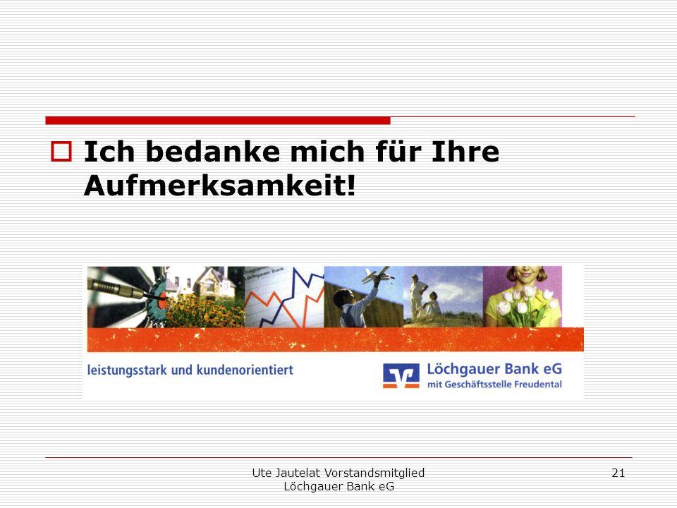 Ute Jautelat Vorstandsmitglied Löchgauer Bank eG 21 Ich bedanke mich für Ihre Aufmerksamkeit!