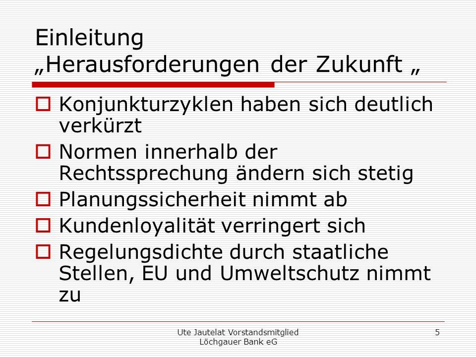Ute Jautelat Vorstandsmitglied Löchgauer Bank eG 5 Einleitung Herausforderungen der Zukunft Konjunkturzyklen haben sich deutlich verkürzt Normen innerhalb der Rechtssprechung ändern sich stetig Planungssicherheit nimmt ab Kundenloyalität verringert sich Regelungsdichte durch staatliche Stellen, EU und Umweltschutz nimmt zu