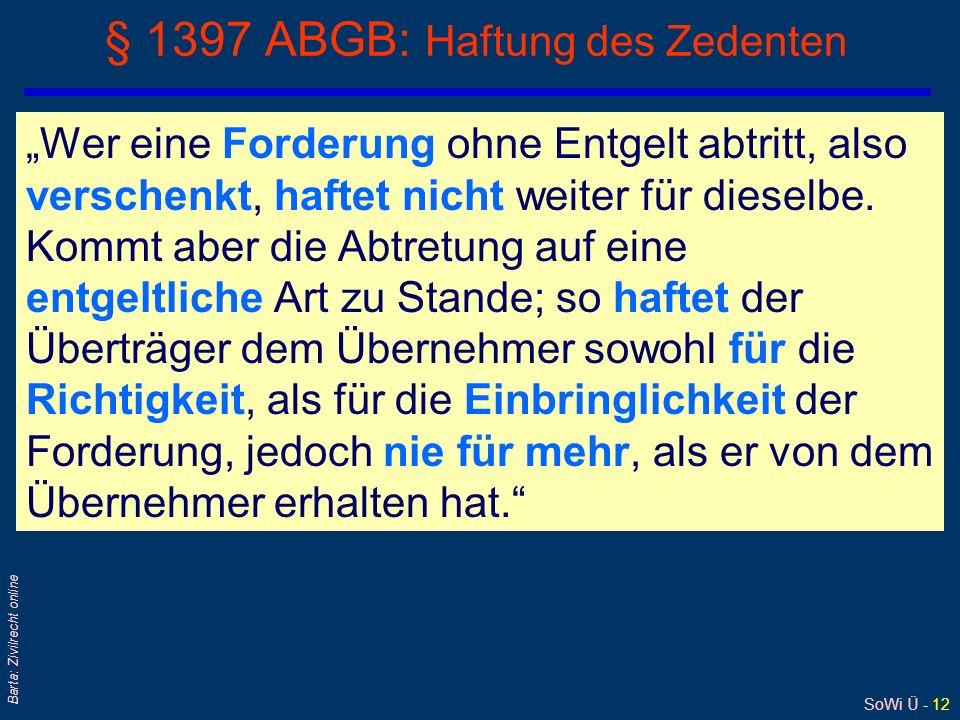 SoWi Ü - 12 Barta: Zivilrecht online § 1397 ABGB: Haftung des Zedenten Wer eine Forderung ohne Entgelt abtritt, also verschenkt, haftet nicht weiter f
