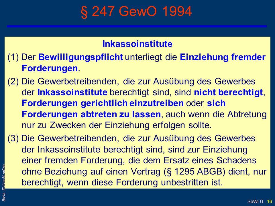 SoWi Ü - 16 Barta: Zivilrecht online § 247 GewO 1994 Inkassoinstitute (1) Der Bewilligungspflicht unterliegt die Einziehung fremder Forderungen. (2) D