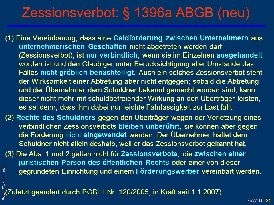 SoWi Ü - 21 Barta: Zivilrecht online Zessionsverbot: § 1396a ABGB (neu) (1) Eine Vereinbarung, dass eine Geldforderung zwischen Unternehmern aus unter
